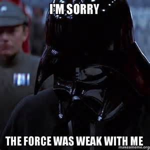 im sorry the force was weak with me